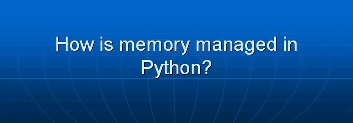 8_How is memory managed in Python