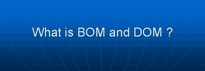 8_What is BOM and DOM