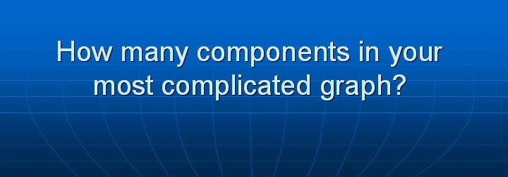 9_How many components in your most complicated graph